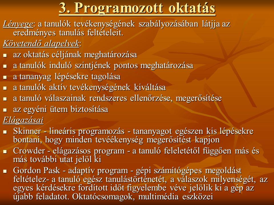 3. Programozott oktatás Lényege: a tanulók tevékenységének szabályozásában látjja az eredményes tanulás feltételeit. Követendő alapelvek: az oktatás c