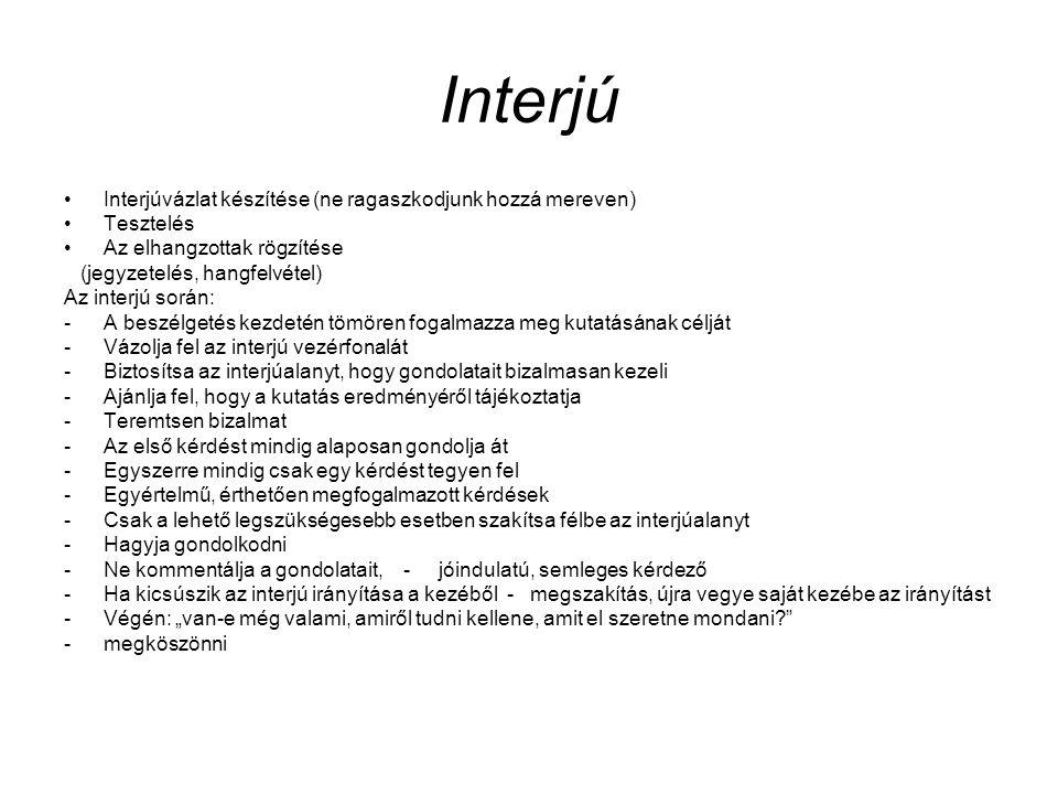 """Interjú Interjúvázlat készítése (ne ragaszkodjunk hozzá mereven) Tesztelés Az elhangzottak rögzítése (jegyzetelés, hangfelvétel) Az interjú során: -A beszélgetés kezdetén tömören fogalmazza meg kutatásának célját -Vázolja fel az interjú vezérfonalát -Biztosítsa az interjúalanyt, hogy gondolatait bizalmasan kezeli -Ajánlja fel, hogy a kutatás eredményéről tájékoztatja -Teremtsen bizalmat -Az első kérdést mindig alaposan gondolja át -Egyszerre mindig csak egy kérdést tegyen fel -Egyértelmű, érthetően megfogalmazott kérdések -Csak a lehető legszükségesebb esetben szakítsa félbe az interjúalanyt -Hagyja gondolkodni -Ne kommentálja a gondolatait, - jóindulatú, semleges kérdező -Ha kicsúszik az interjú irányítása a kezéből - megszakítás, újra vegye saját kezébe az irányítást -Végén: """"van-e még valami, amiről tudni kellene, amit el szeretne mondani? -megköszönni"""