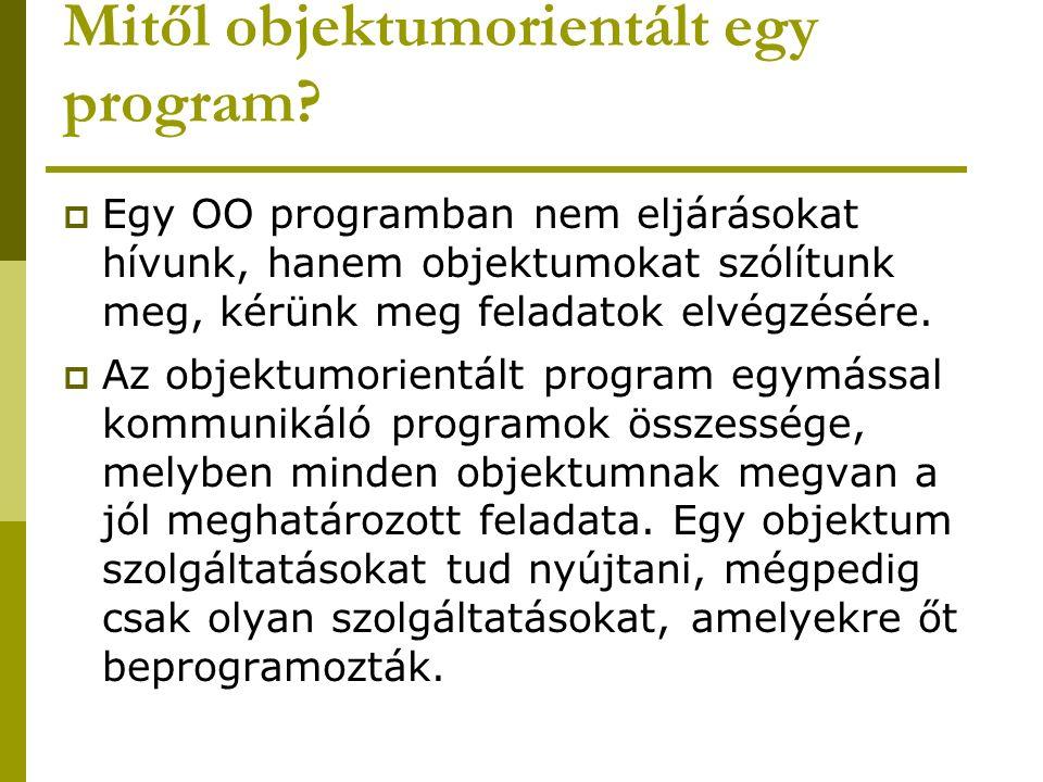 Mitől objektumorientált egy program?  Egy OO programban nem eljárásokat hívunk, hanem objektumokat szólítunk meg, kérünk meg feladatok elvégzésére. 