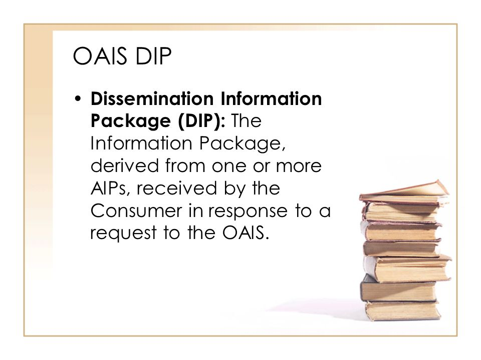 OAIS DIP Dissemination Information Package (DIP): The Information Package, derived from one or more AIPs, received by the Consumer in response to a request to the OAIS.