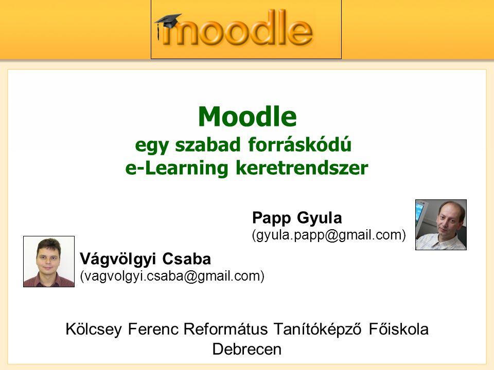 Moodle egy szabad forráskódú e-Learning keretrendszer Kölcsey Ferenc Református Tanítóképző Főiskola Debrecen Vágvölgyi Csaba (vagvolgyi.csaba@gmail.com) Papp Gyula (gyula.papp@gmail.com)