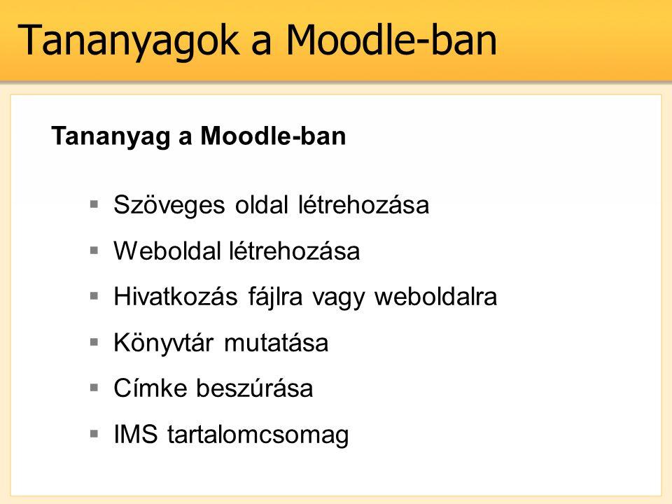 Tananyagok a Moodle-ban Tananyag a Moodle-ban  Szöveges oldal létrehozása  Weboldal létrehozása  Hivatkozás fájlra vagy weboldalra  Könyvtár mutatása  Címke beszúrása  IMS tartalomcsomag