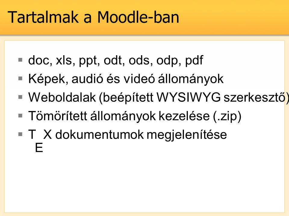 Tartalmak a Moodle-ban  doc, xls, ppt, odt, ods, odp, pdf  Képek, audió és videó állományok  Weboldalak (beépített WYSIWYG szerkesztő) és külső hivatkozások  Tömörített állományok kezelése (.zip)  T X dokumentumok megjelenítése E