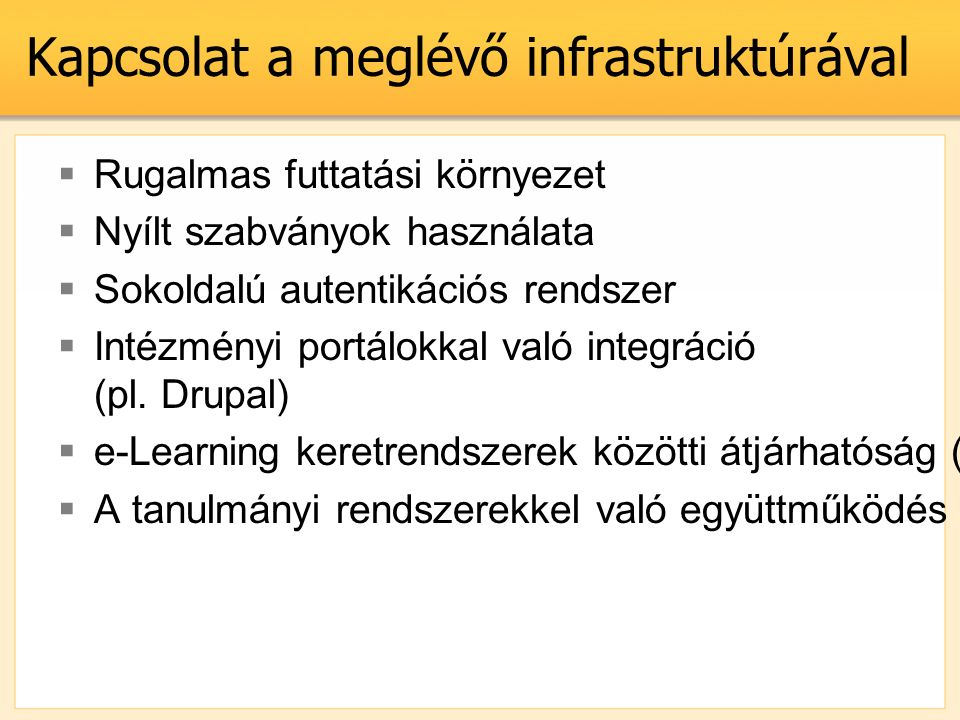 Kapcsolat a meglévő infrastruktúrával  Rugalmas futtatási környezet  Nyílt szabványok használata  Sokoldalú autentikációs rendszer  Intézményi portálokkal való integráció (pl.