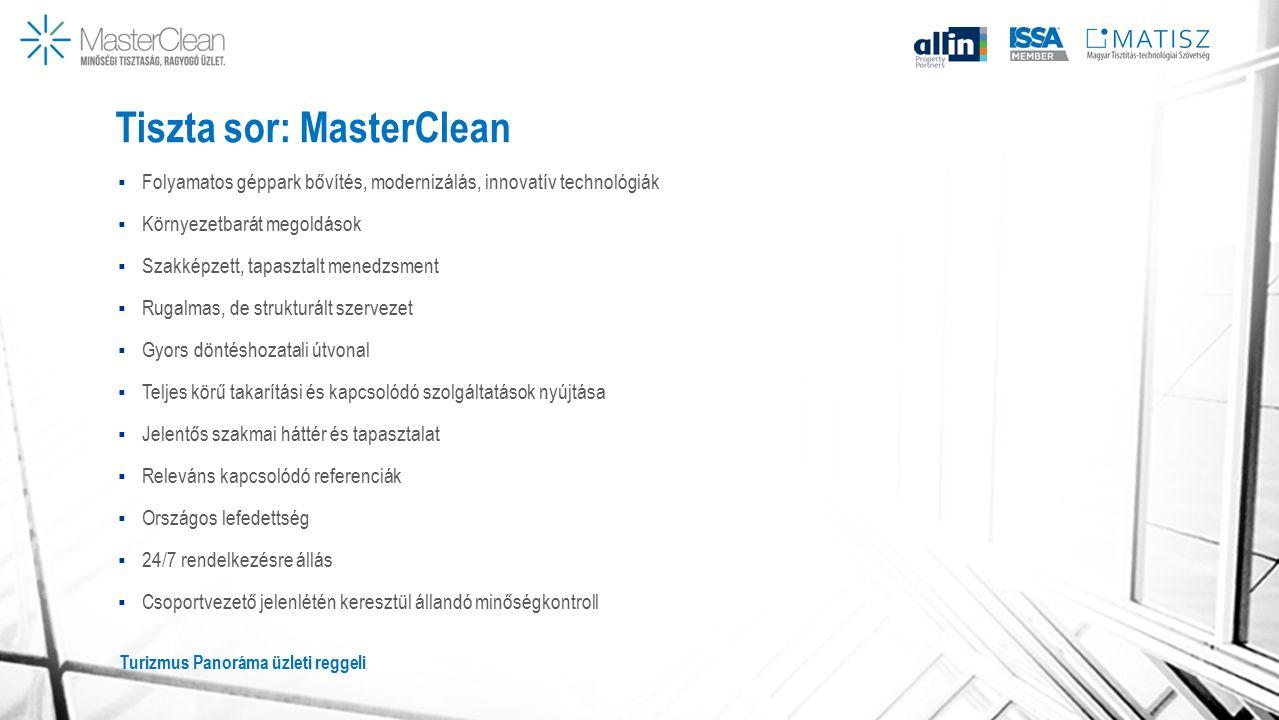 Tiszta sor: MasterClean  Folyamatos géppark bővítés, modernizálás, innovatív technológiák  Környezetbarát megoldások  Szakképzett, tapasztalt menedzsment  Rugalmas, de strukturált szervezet  Gyors döntéshozatali útvonal  Teljes körű takarítási és kapcsolódó szolgáltatások nyújtása  Jelentős szakmai háttér és tapasztalat  Releváns kapcsolódó referenciák  Országos lefedettség  24/7 rendelkezésre állás  Csoportvezető jelenlétén keresztül állandó minőségkontroll Turizmus Panoráma üzleti reggeli