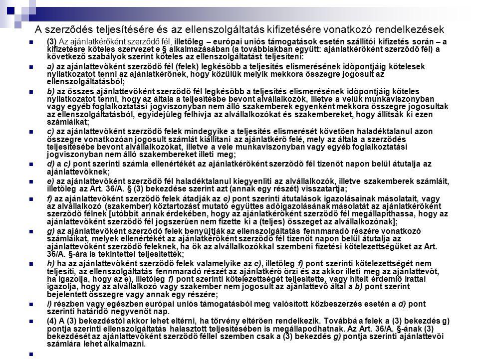 A szerződés teljesítésére és az ellenszolgáltatás kifizetésére vonatkozó rendelkezések (3) Az ajánlatkérőként szerződő fél, illetőleg – európai uniós támogatások esetén szállítói kifizetés során – a kifizetésre köteles szervezet e § alkalmazásában (a továbbiakban együtt: ajánlatkérőként szerződő fél) a következő szabályok szerint köteles az ellenszolgáltatást teljesíteni: a) az ajánlattevõként szerzõdõ fél (felek) legkésõbb a teljesítés elismerésének idõpontjáig kötelesek nyilatkozatot tenni az ajánlatkérõnek, hogy közülük melyik mekkora összegre jogosult az ellenszolgáltatásból; b) az összes ajánlattevõként szerzõdõ fél legkésõbb a teljesítés elismerésének idõpontjáig köteles nyilatkozatot tenni, hogy az általa a teljesítésbe bevont alvállalkozók, illetve a velük munkaviszonyban vagy egyéb foglalkoztatási jogviszonyban nem álló szakemberek egyenként mekkora összegre jogosultak az ellenszolgáltatásból, egyidejûleg felhívja az alvállalkozókat és szakembereket, hogy állítsák ki ezen számláikat; c) az ajánlattevõként szerzõdõ felek mindegyike a teljesítés elismerését követõen haladéktalanul azon összegre vonatkozóan jogosult számlát kiállítani az ajánlatkérõ felé, mely az általa a szerzõdés teljesítésébe bevont alvállalkozókat, illetve a vele munkaviszonyban vagy egyéb foglalkoztatási jogviszonyban nem álló szakembereket illeti meg; d) a c) pont szerinti számla ellenértékét az ajánlatkérõként szerzõdõ fél tizenöt napon belül átutalja az ajánlattevõknek; e) az ajánlattevõként szerzõdõ fél haladéktalanul kiegyenlíti az alvállalkozók, illetve szakemberek számláit, illetõleg az Art.