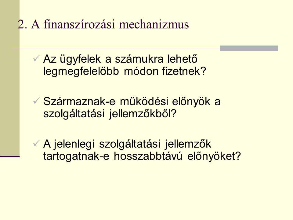 2. A finanszírozási mechanizmus Az ügyfelek a számukra lehető legmegfelelőbb módon fizetnek? Származnak-e működési előnyök a szolgáltatási jellemzőkbő