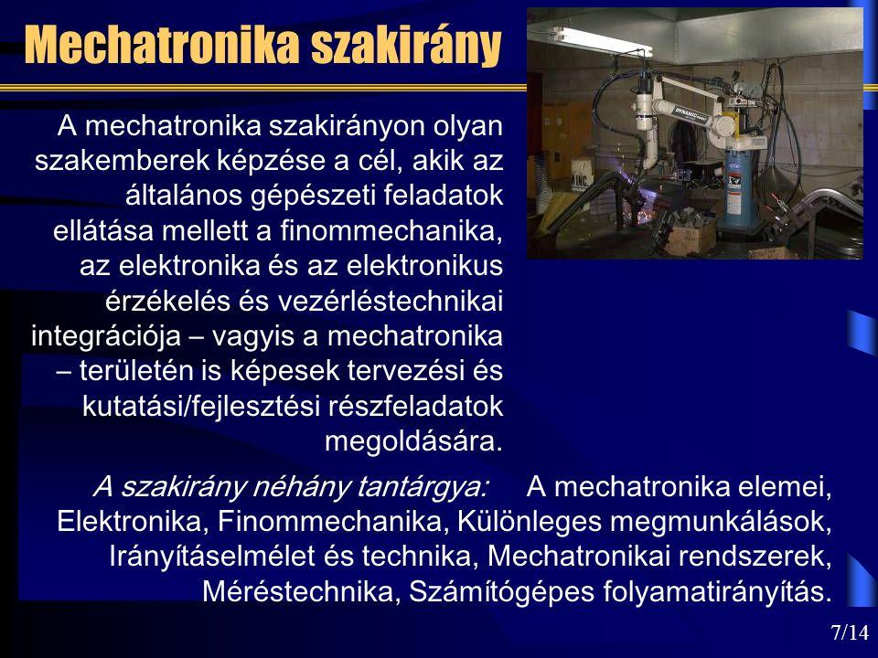 7/14 Mechatronika szakirány A szakirány néhány tantárgya: A mechatronika elemei, Elektronika, Finommechanika, Különleges megmunkálások, Irányításelmélet és technika, Mechatronikai rendszerek, Méréstechnika, Számítógépes folyamatirányítás.