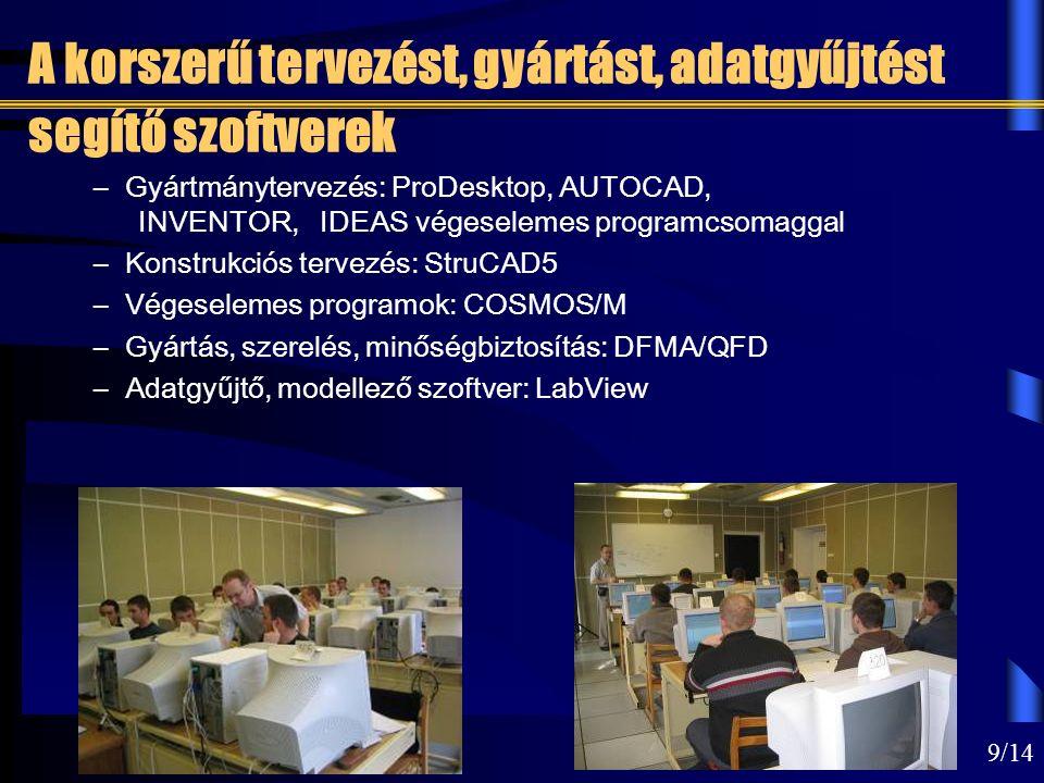 9/14 A korszerű tervezést, gyártást, adatgyűjtést segítő szoftverek – Gyártmánytervezés: ProDesktop, AUTOCAD, INVENTOR, IDEAS végeselemes programcsomaggal – Konstrukciós tervezés: StruCAD5 – Végeselemes programok: COSMOS/M – Gyártás, szerelés, minőségbiztosítás: DFMA/QFD – Adatgyűjtő, modellező szoftver: LabView