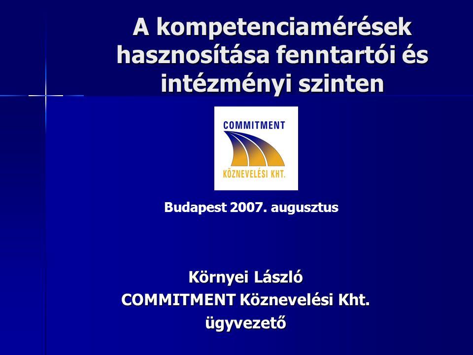 A kompetenciamérések hasznosítása fenntartói és intézményi szinten Környei László COMMITMENT Köznevelési Kht. ügyvezető Budapest 2007. augusztus