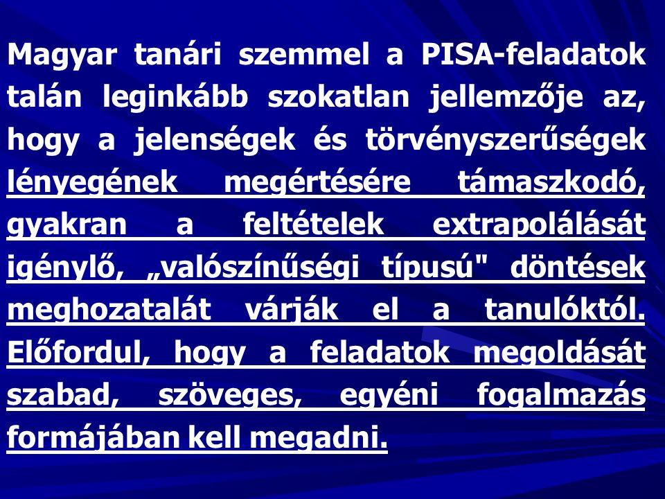 """Magyar tanári szemmel a PISA-feladatok talán leginkább szokatlan jellemzője az, hogy a jelenségek és törvényszerűségek lényegének megértésére támaszkodó, gyakran a feltételek extrapolálását igénylő, """"valószínűségi típusú döntések meghozatalát várják el a tanulóktól."""