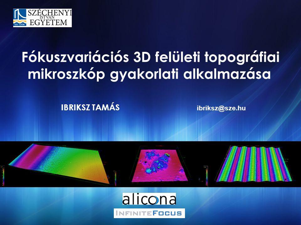 IBRIKSZ TAMÁS Fókuszvariációs 3D felületi topográfiai mikroszkóp gyakorlati alkalmazása ibriksz@sze.hu