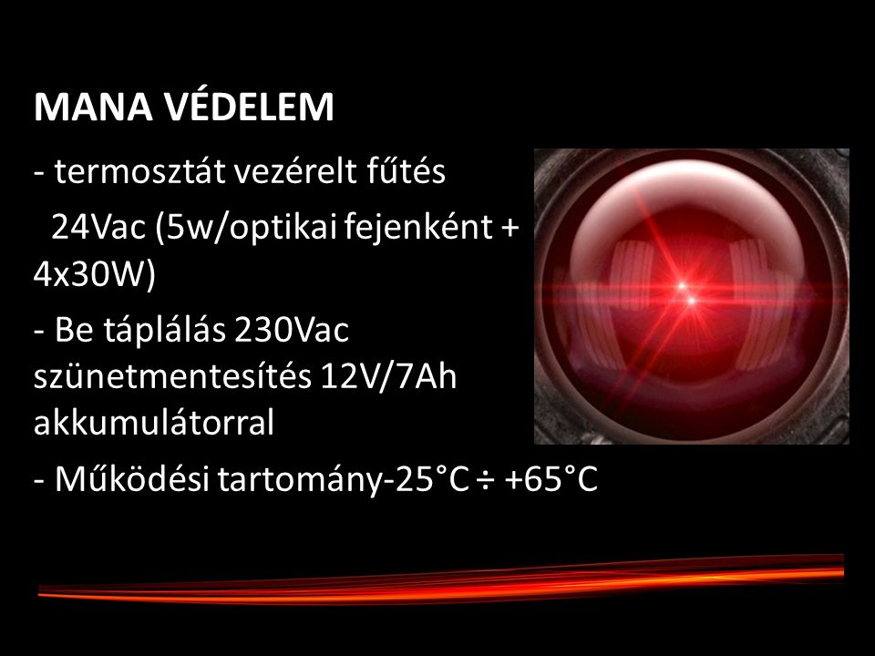 - termosztát vezérelt fűtés 24Vac (5w/optikai fejenként + 4x30W) - Be táplálás 230Vac szünetmentesítés 12V/7Ah akkumulátorral - Működési tartomány-25°C ÷ +65°C° MANA VÉDELEM
