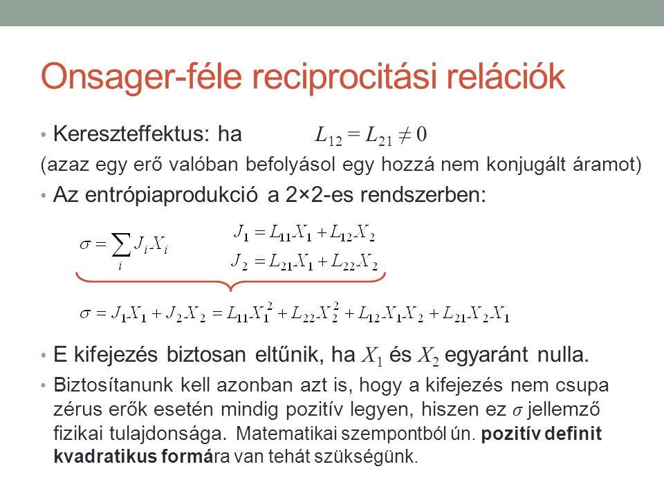 Onsager-féle reciprocitási relációk Kereszteffektus: ha L 12 = L 21 ≠ 0 (azaz egy erő valóban befolyásol egy hozzá nem konjugált áramot) Az entrópiaprodukció a 2×2-es rendszerben: E kifejezés biztosan eltűnik, ha X 1 és X 2 egyaránt nulla.