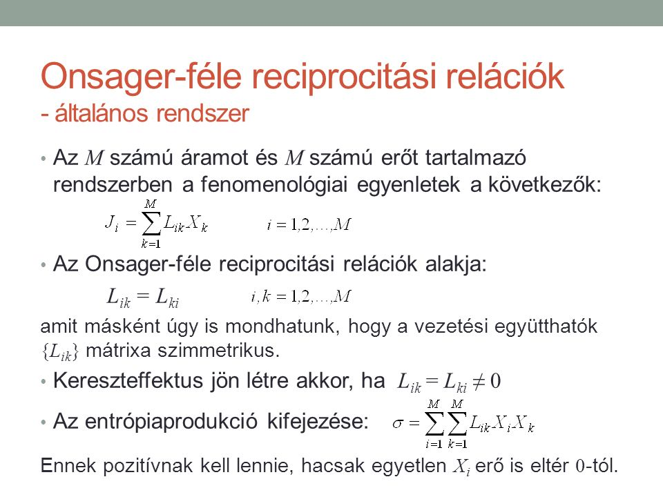 Onsager-féle reciprocitási relációk Az M számú áramot és M számú erőt tartalmazó rendszerben a fenomenológiai egyenletek a következők: Az Onsager-féle reciprocitási relációk alakja: L ik = L ki amit másként úgy is mondhatunk, hogy a vezetési együtthatók {L ik } mátrixa szimmetrikus.