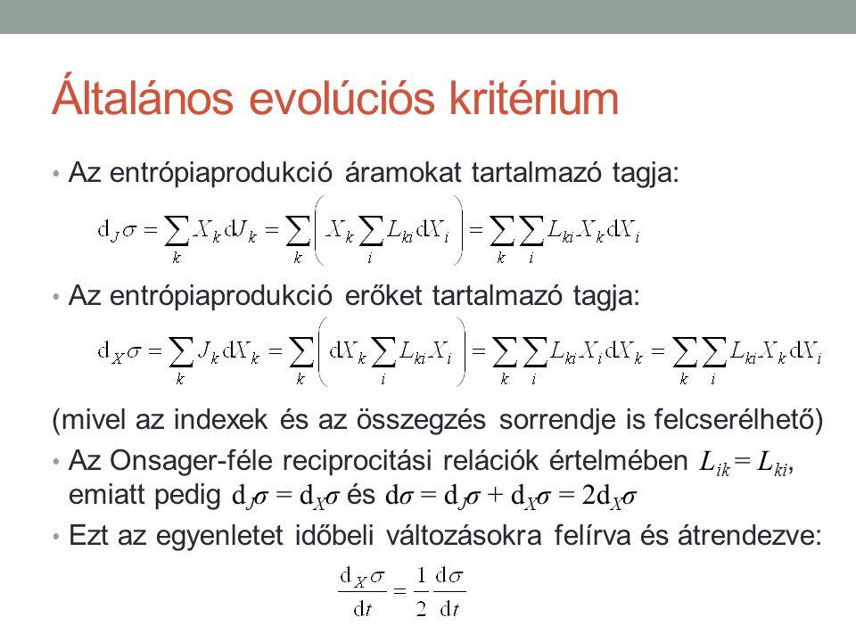 Általános evolúciós kritérium Az entrópiaprodukció áramokat tartalmazó tagja: Az entrópiaprodukció erőket tartalmazó tagja: (mivel az indexek és az összegzés sorrendje is felcserélhető) Az Onsager-féle reciprocitási relációk értelmében L ik = L ki, emiatt pedig d J σ = d X σ és dσ = d J σ + d X σ = 2d X σ Ezt az egyenletet időbeli változásokra felírva és átrendezve: