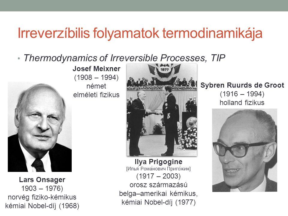 Irreverzíbilis folyamatok termodinamikája Thermodynamics of Irreversible Processes, TIP Josef Meixner (1908 – 1994) német elméleti fizikus Ilya Prigogine [Илья́ Рома́нович Приго́жин] (1917 – 2003) orosz származású belga–amerikai kémikus, kémiai Nobel-díj (1977) Sybren Ruurds de Groot (1916 – 1994) holland fizikus Lars Onsager 1903 – 1976) norvég fiziko-kémikus kémiai Nobel-díj (1968)