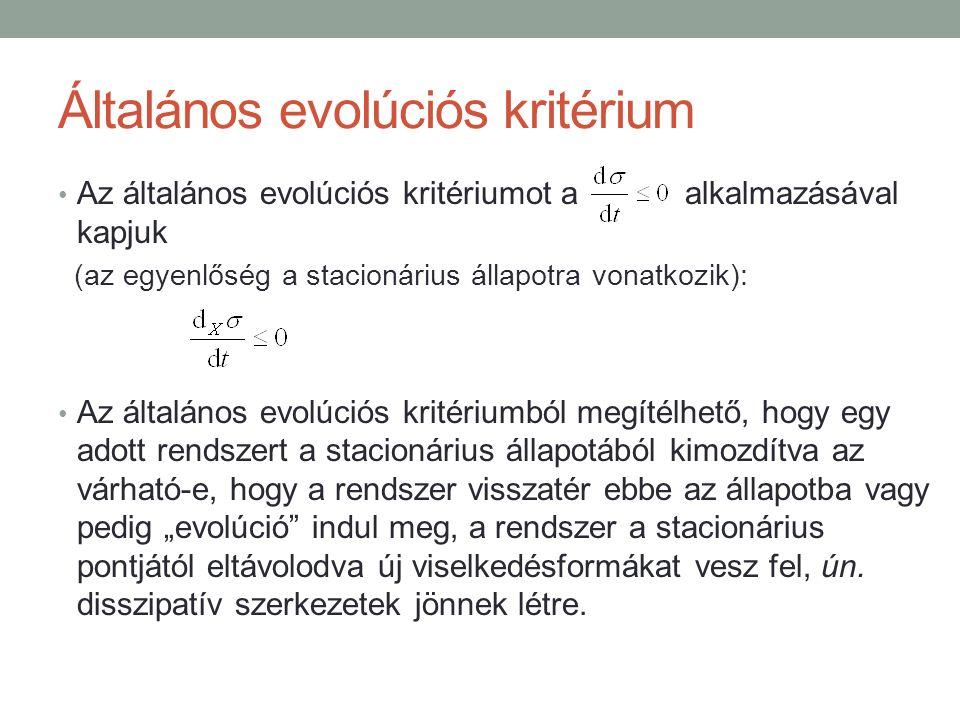 """Általános evolúciós kritérium Az általános evolúciós kritériumot a alkalmazásával kapjuk (az egyenlőség a stacionárius állapotra vonatkozik): Az általános evolúciós kritériumból megítélhető, hogy egy adott rendszert a stacionárius állapotából kimozdítva az várható-e, hogy a rendszer visszatér ebbe az állapotba vagy pedig """"evolúció indul meg, a rendszer a stacionárius pontjától eltávolodva új viselkedésformákat vesz fel, ún."""