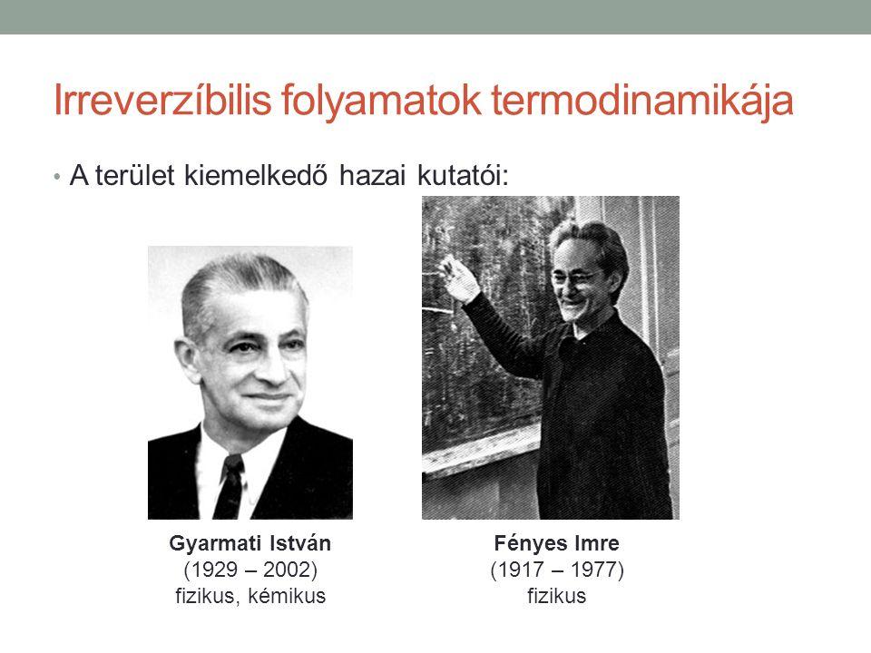 Irreverzíbilis folyamatok termodinamikája A terület kiemelkedő hazai kutatói: Gyarmati István (1929 – 2002) fizikus, kémikus Fényes Imre (1917 – 1977) fizikus