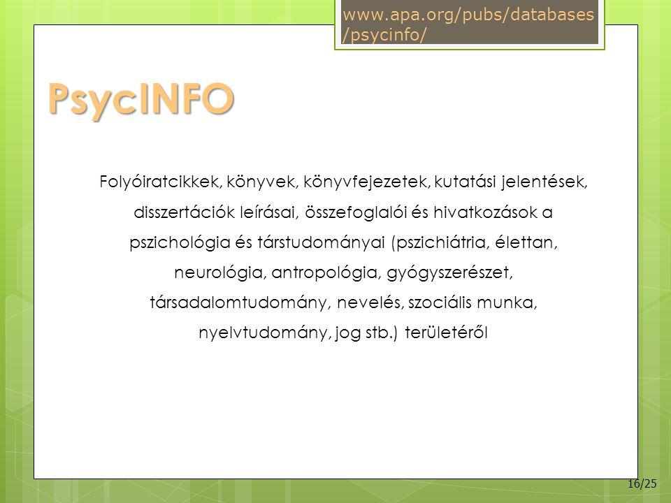 PsycINFO Folyóiratcikkek, könyvek, könyvfejezetek, kutatási jelentések, disszertációk leírásai, összefoglalói és hivatkozások a pszichológia és társtudományai (pszichiátria, élettan, neurológia, antropológia, gyógyszerészet, társadalomtudomány, nevelés, szociális munka, nyelvtudomány, jog stb.) területéről www.apa.org/pubs/databases /psycinfo/ 16/25