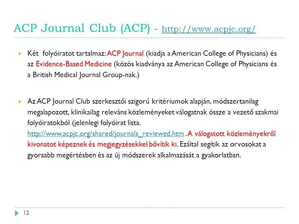 ACP Journal Club (ACP) - http://www.acpjc.org/ http://www.acpjc.org/ ACP Journal Evidence-Based Medicine  Két folyóiratot tartalmaz: ACP Journal (kiadja a American College of Physicians) és az Evidence-Based Medicine (közös kiadványa az American College of Physicians és a British Medical Journal Group-nak.) A válogatott közleményekről kivonatot képeznek és megjegyzésekkel bővítik ki  Az ACP Journal Club szerkesztői szigorú kritériumok alapján, módszertanilag megalapozott, klinikailag releváns közleményeket válogatnak össze a vezető szakmai folyóiratokból (jelenlegi folyóirat lista.