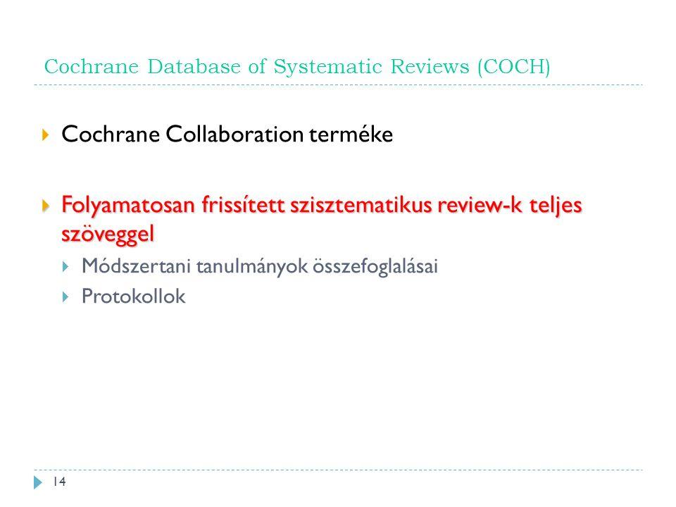 Cochrane Database of Systematic Reviews (COCH)  Cochrane Collaboration terméke  Folyamatosan frissített szisztematikus review-k teljes szöveggel  Módszertani tanulmányok összefoglalásai  Protokollok 14