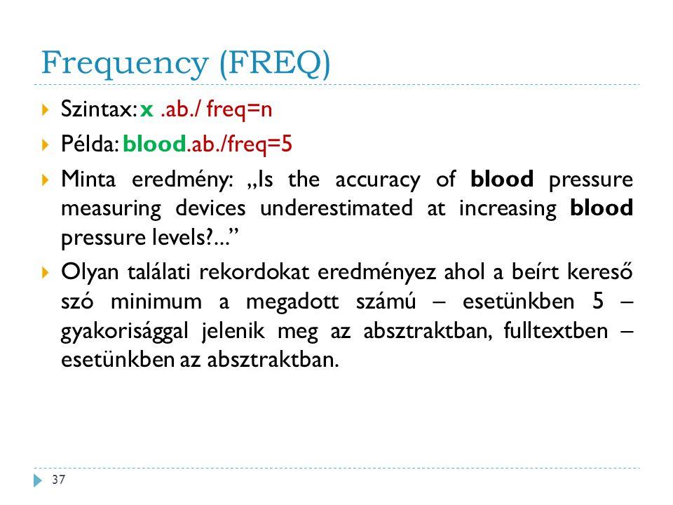 """Frequency (FREQ)  Szintax: x.ab./ freq=n  Példa: blood.ab./freq=5  Minta eredmény: """"Is the accuracy of blood pressure measuring devices underestimated at increasing blood pressure levels ...  Olyan találati rekordokat eredményez ahol a beírt kereső szó minimum a megadott számú – esetünkben 5 – gyakorisággal jelenik meg az absztraktban, fulltextben – esetünkben az absztraktban."""