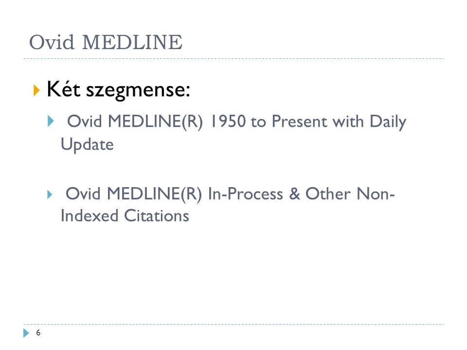 Ovid MEDLINE  Két szegmense:  Ovid MEDLINE(R) 1950 to Present with Daily Update  Ovid MEDLINE(R) In-Process & Other Non- Indexed Citations 6