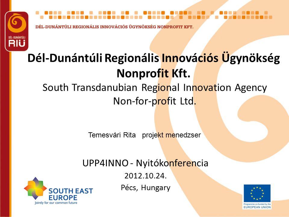 Dél-Dunántúli Regionális Innovációs Ügynökség Nonprofit Kft. UPP4INNO - Nyitókonferencia 2012.10.24. Pécs, Hungary South Transdanubian Regional Innova