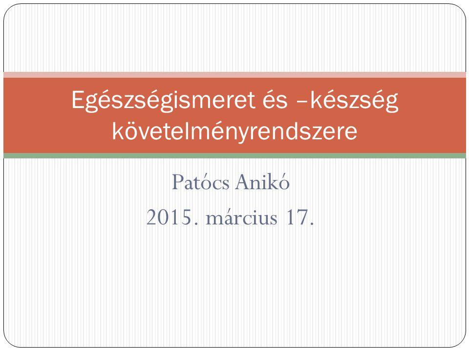 Patócs Anikó 2015. március 17. Egészségismeret és –készség követelményrendszere
