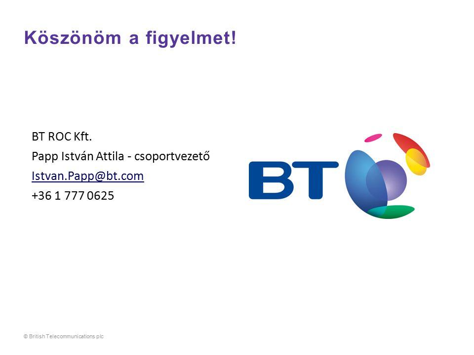 Köszönöm a figyelmet! BT ROC Kft. Papp István Attila - csoportvezető Istvan.Papp@bt.com +36 1 777 0625 © British Telecommunications plc