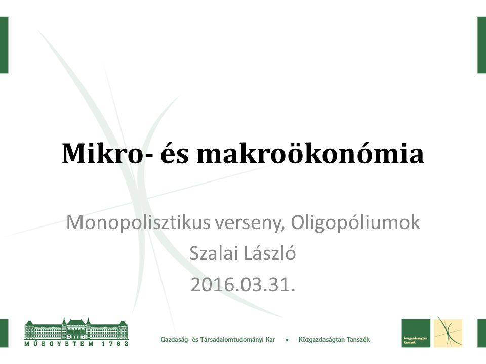 Mikro- és makroökonómia Monopolisztikus verseny, Oligopóliumok Szalai László 2016.03.31.