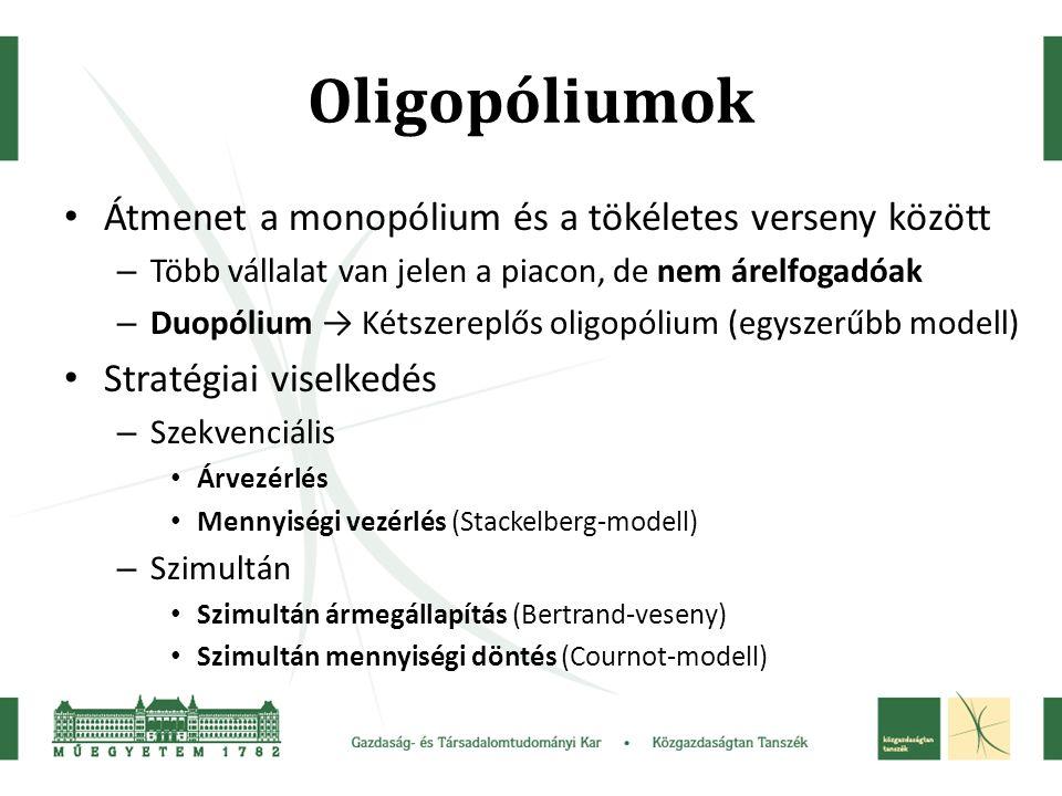 Oligopóliumok Átmenet a monopólium és a tökéletes verseny között – Több vállalat van jelen a piacon, de nem árelfogadóak – Duopólium → Kétszereplős oligopólium (egyszerűbb modell) Stratégiai viselkedés – Szekvenciális Árvezérlés Mennyiségi vezérlés (Stackelberg-modell) – Szimultán Szimultán ármegállapítás (Bertrand-veseny) Szimultán mennyiségi döntés (Cournot-modell)