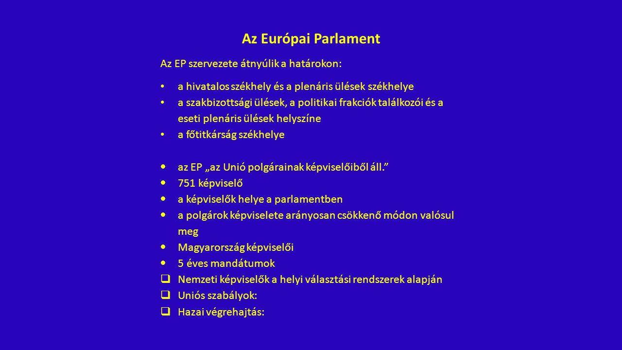 """Az Európai Parlament Az EP szervezete átnyúlik a határokon: a hivatalos székhely és a plenáris ülések székhelye a szakbizottsági ülések, a politikai frakciók találkozói és a eseti plenáris ülések helyszíne a főtitkárság székhelye  az EP """"az Unió polgárainak képviselőiből áll.  751 képviselő  a képviselők helye a parlamentben  a polgárok képviselete arányosan csökkenő módon valósul meg  Magyarország képviselői  5 éves mandátumok  Nemzeti képviselők a helyi választási rendszerek alapján  Uniós szabályok:  Hazai végrehajtás:"""