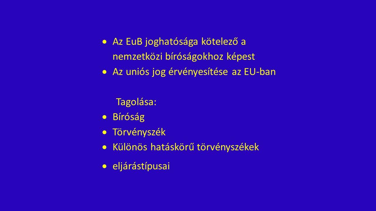  Az EuB joghatósága kötelező a nemzetközi bíróságokhoz képest  Az uniós jog érvényesítése az EU-ban Tagolása:  Bíróság  Törvényszék  Különös hatáskörű törvényszékek  eljárástípusai