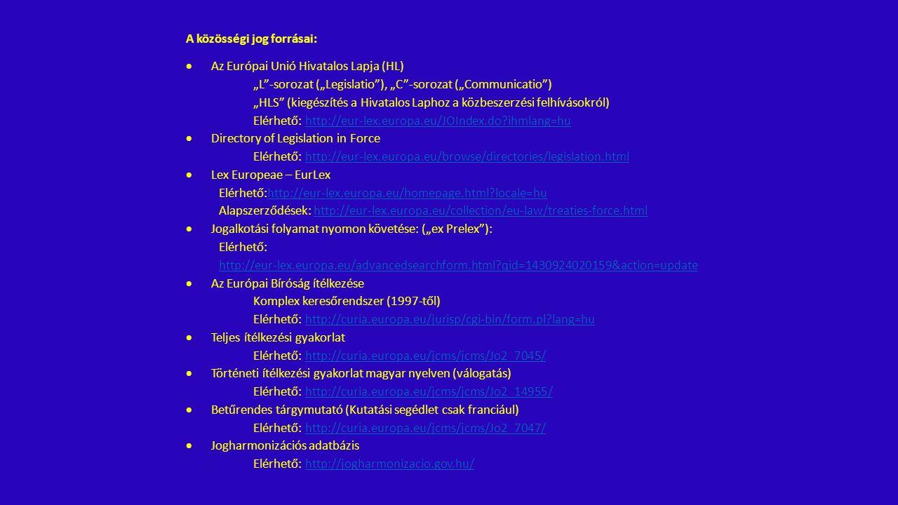 """A közösségi jog forrásai:  Az Európai Unió Hivatalos Lapja (HL) """"L -sorozat (""""Legislatio ), """"C -sorozat (""""Communicatio ) """"HLS (kiegészítés a Hivatalos Laphoz a közbeszerzési felhívásokról) Elérhető: http://eur-lex.europa.eu/JOIndex.do?ihmlang=huhttp://eur-lex.europa.eu/JOIndex.do?ihmlang=hu  Directory of Legislation in Force Elérhető: http://eur-lex.europa.eu/browse/directories/legislation.htmlhttp://eur-lex.europa.eu/browse/directories/legislation.html  Lex Europeae – EurLex Elérhető:http://eur-lex.europa.eu/homepage.html?locale=huhttp://eur-lex.europa.eu/homepage.html?locale=hu Alapszerződések: http://eur-lex.europa.eu/collection/eu-law/treaties-force.htmlhttp://eur-lex.europa.eu/collection/eu-law/treaties-force.html  Jogalkotási folyamat nyomon követése: (""""ex Prelex ): Elérhető: http://eur-lex.europa.eu/advancedsearchform.html?qid=1430924020159&action=update  Az Európai Bíróság ítélkezése Komplex keresőrendszer (1997-től) Elérhető: http://curia.europa.eu/jurisp/cgi-bin/form.pl?lang=huhttp://curia.europa.eu/jurisp/cgi-bin/form.pl?lang=hu  Teljes ítélkezési gyakorlat Elérhető: http://curia.europa.eu/jcms/jcms/Jo2_7045/http://curia.europa.eu/jcms/jcms/Jo2_7045/  Történeti ítélkezési gyakorlat magyar nyelven (válogatás) Elérhető: http://curia.europa.eu/jcms/jcms/Jo2_14955/http://curia.europa.eu/jcms/jcms/Jo2_14955/  Betűrendes tárgymutató (Kutatási segédlet csak franciául) Elérhető: http://curia.europa.eu/jcms/jcms/Jo2_7047/http://curia.europa.eu/jcms/jcms/Jo2_7047/  Jogharmonizációs adatbázis Elérhető: http://jogharmonizacio.gov.hu/http://jogharmonizacio.gov.hu/"""