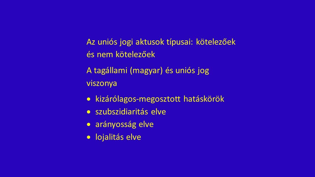 Az uniós jogi aktusok típusai: kötelezőek és nem kötelezőek A tagállami (magyar) és uniós jog viszonya  kizárólagos-megosztott hatáskörök  szubszidiaritás elve  arányosság elve  lojalitás elve