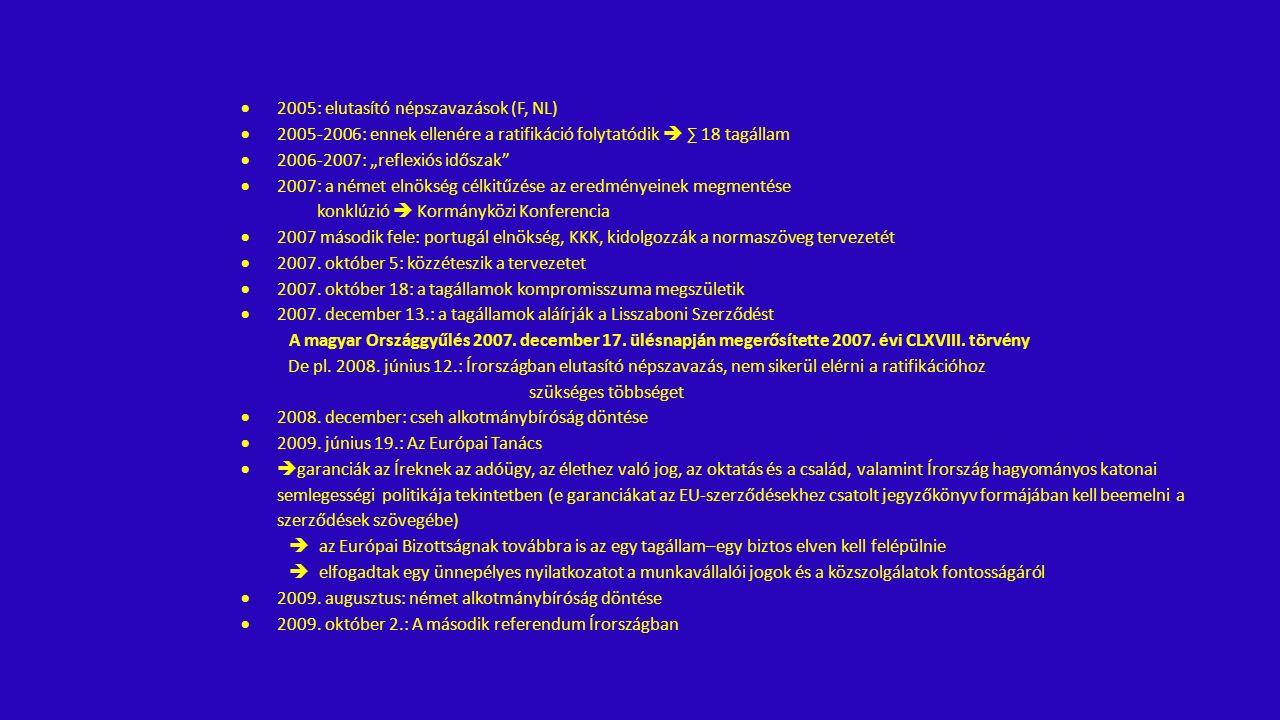 """ 2005: elutasító népszavazások (F, NL)  2005-2006: ennek ellenére a ratifikáció folytatódik  ∑ 18 tagállam  2006-2007: """"reflexiós időszak  2007: a német elnökség célkitűzése az eredményeinek megmentése konklúzió  Kormányközi Konferencia  2007 második fele: portugál elnökség, KKK, kidolgozzák a normaszöveg tervezetét  2007."""