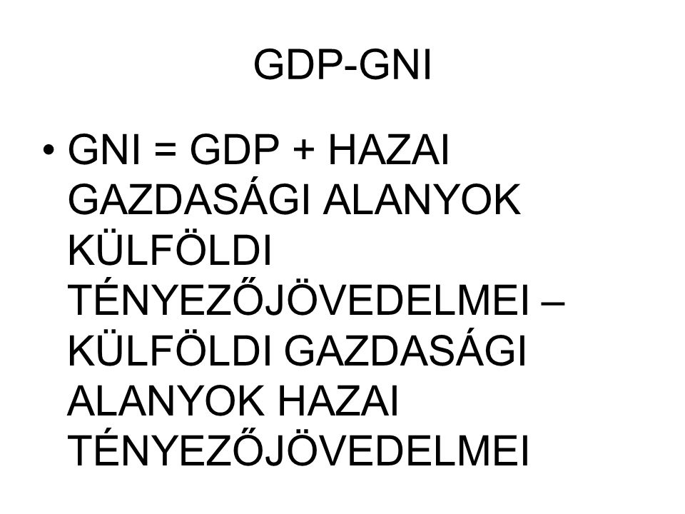 GDP-GNI GNI = GDP + HAZAI GAZDASÁGI ALANYOK KÜLFÖLDI TÉNYEZŐJÖVEDELMEI – KÜLFÖLDI GAZDASÁGI ALANYOK HAZAI TÉNYEZŐJÖVEDELMEI