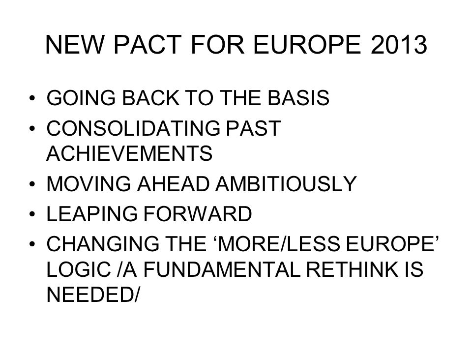 NEW PACT FOR EUROPE 2013 GOING BACK TO THE BASIS CONSOLIDATING PAST ACHIEVEMENTS MOVING AHEAD AMBITIOUSLY LEAPING FORWARD CHANGING THE 'MORE/LESS EUROPE' LOGIC /A FUNDAMENTAL RETHINK IS NEEDED/