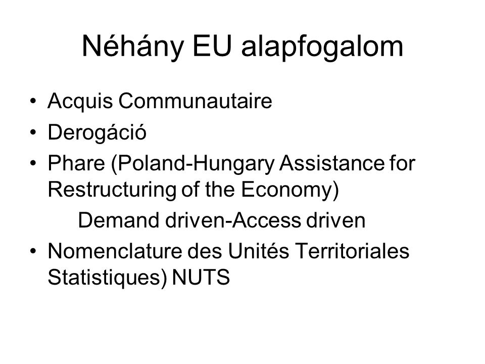 Néhány EU alapfogalom Acquis Communautaire Derogáció Phare (Poland-Hungary Assistance for Restructuring of the Economy) Demand driven-Access driven Nomenclature des Unités Territoriales Statistiques) NUTS