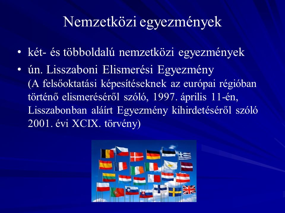 Lisszaboni Elismerési Egyezmény aláírta 53, ratifikálta 48 ország (2009) hatálya kiterjed a felsőfokú oklevelek és szakképzettségek, a felsőoktatási résztanulmányok, a felsőoktatásba való bejutást lehetővé tevő képesítések elismerésére meghatározza az elismerési eljárás kereteit, egységes fogalomrendszerét (bejutási lehetőség, felvétel, elismerést végző hatóság, felsőoktatási intézmény, résztanulmány, képesítés stb.) és mechanizmusát nem kötelez automatikus elismerésre