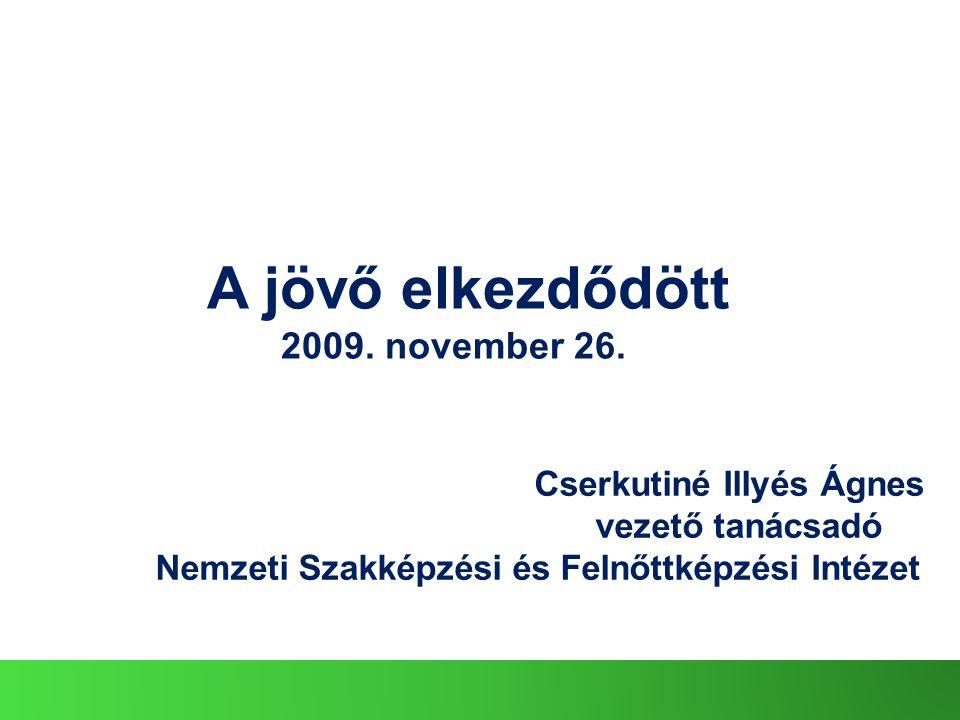 Cserkutiné Illyés Ágnes vezető tanácsadó Nemzeti Szakképzési és Felnőttképzési Intézet A jövő elkezdődött 2009.