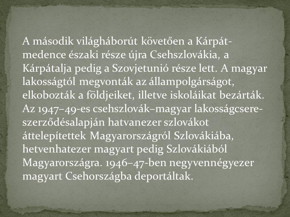 A második világháborút követően a Kárpát- medence északi része újra Csehszlovákia, a Kárpátalja pedig a Szovjetunió része lett. A magyar lakosságtól m