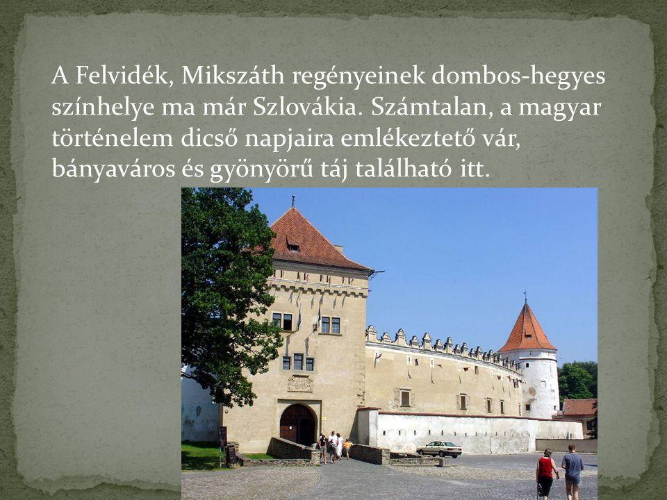 A Felvidék, Mikszáth regényeinek dombos-hegyes színhelye ma már Szlovákia. Számtalan, a magyar történelem dicső napjaira emlékeztető vár, bányaváros é