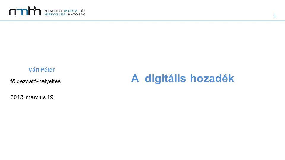 1 A digitális hozadék Vári Péter főigazgató-helyettes 2013. március 19.