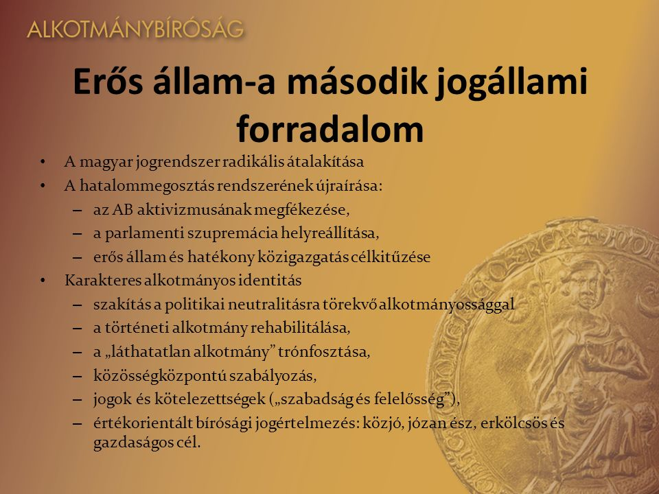 """Erős állam-a második jogállami forradalom A magyar jogrendszer radikális átalakítása A hatalommegosztás rendszerének újraírása: – az AB aktivizmusának megfékezése, – a parlamenti szupremácia helyreállítása, – erős állam és hatékony közigazgatás célkitűzése Karakteres alkotmányos identitás – szakítás a politikai neutralitásra törekvő alkotmányossággal – a történeti alkotmány rehabilitálása, – a """"láthatatlan alkotmány trónfosztása, – közösségközpontú szabályozás, – jogok és kötelezettségek (""""szabadság és felelősség ), – értékorientált bírósági jogértelmezés: közjó, józan ész, erkölcsös és gazdaságos cél."""