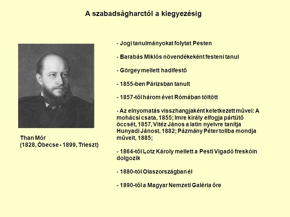 A szabadságharctól a kiegyezésig Than Mór (1828, Óbecse - 1899, Trieszt) - Jogi tanulmányokat folytat Pesten - Barabás Miklós növendékeként festeni tanul - Görgey mellett hadifestő - 1855-ben Párizsban tanult - 1857-től három évet Rómában töltött - Az elnyomatás visszhangjaként keletkezett művei: A mohácsi csata, 1855; Imre király elfogja pártütő öccsét, 1857, Vitéz János a latin nyelvre tanítja Hunyadi Jánost, 1882; Pázmány Péter tollba mondja műveit, 1885; - 1864-től Lotz Károly mellett a Pesti Vigadó freskóin dolgozik - 1880-tól Olaszországban él - 1890-től a Magyar Nemzeti Galéria őre