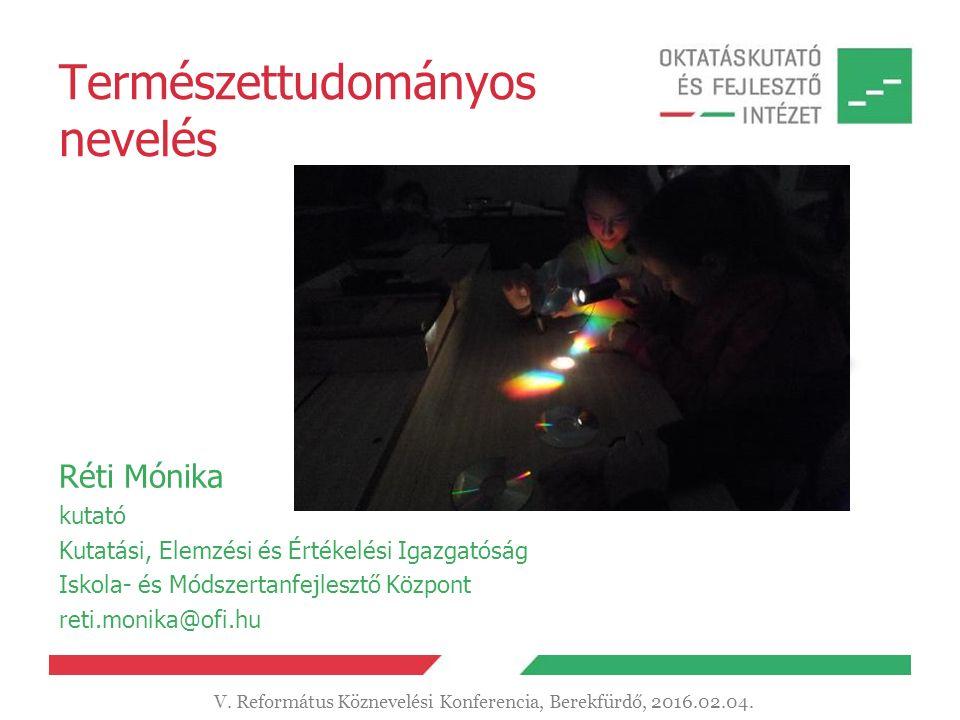 Természettudományos nevelés Réti Mónika kutató Kutatási, Elemzési és Értékelési Igazgatóság Iskola- és Módszertanfejlesztő Központ reti.monika@ofi.hu V.