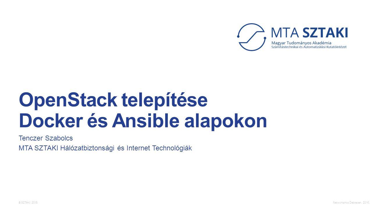 © SZTAKI 2015. OpenStack telepítése Docker és Ansible alapokon Tenczer Szabolcs MTA SZTAKI Hálózatbiztonsági és Internet Technológiák Networkshop Debr
